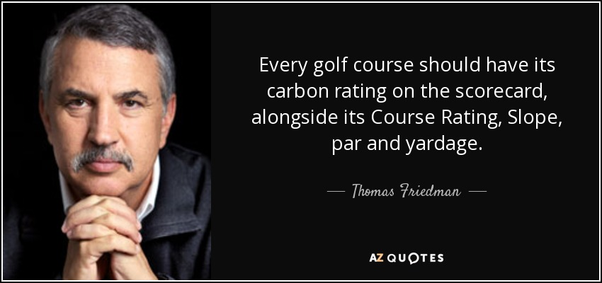 Every golf course should have its carbon rating on the scorecard, alongside its Course Rating, Slope, par and yardage. - Thomas Friedman