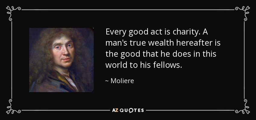 Every good act is charity. A man's true wealth hereafter is the good that he does in this world to his fellows. - Moliere