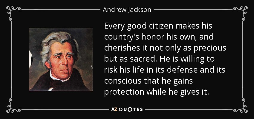 Every good citizen makes his country's honor his own, and cherishes it not only as precious but as sacred. He is willing to risk his life in its defense and its conscious that he gains protection while he gives it. - Andrew Jackson