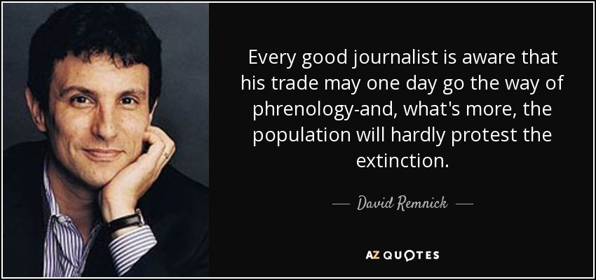 Every good journalist is aware that his trade may one day go the way of phrenology-and, what's more, the population will hardly protest the extinction. - David Remnick