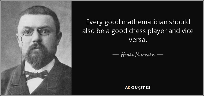 Every good mathematician should also be a good chess player and vice versa. - Henri Poincare