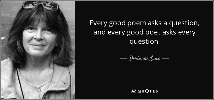 Every good poem asks a question, and every good poet asks every question. - Dorianne Laux