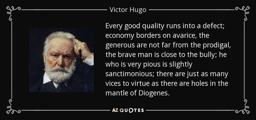 Every good quality runs into a defect; economy borders on avarice, the generous are not far from the prodigal, the brave man is close to the bully; he who is very pious is slightly sanctimonious; there are just as many vices to virtue as there are holes in the mantle of Diogenes. - Victor Hugo