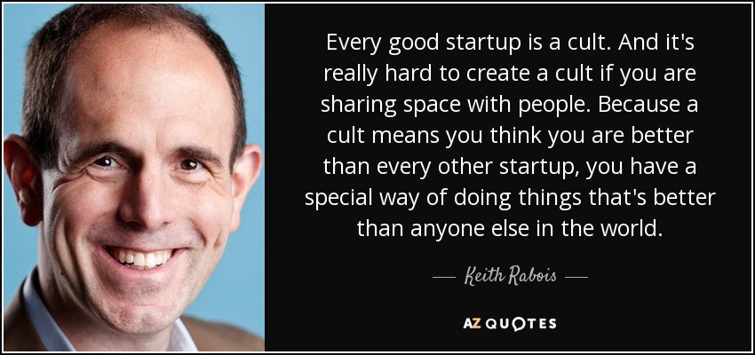 Every good startup is a cult. And it's really hard to create a cult if you are sharing space with people. Because a cult means you think you are better than every other startup, you have a special way of doing things that's better than anyone else in the world. - Keith Rabois