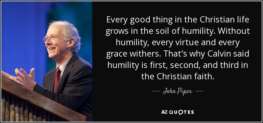 Every good thing in the Christian life grows in the soil of humility. Without humility, every virtue and every grace withers. That's why Calvin said humility is first, second, and third in the Christian faith. - John Piper