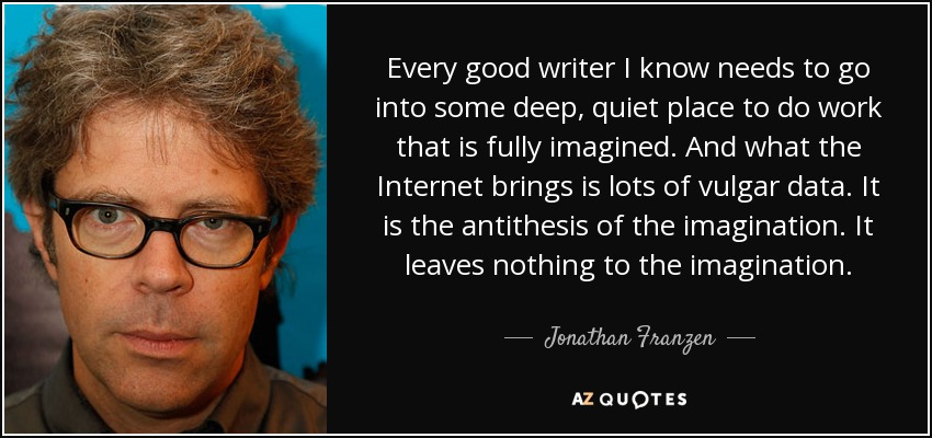 Every good writer I know needs to go into some deep, quiet place to do work that is fully imagined. And what the Internet brings is lots of vulgar data. It is the antithesis of the imagination. It leaves nothing to the imagination. - Jonathan Franzen