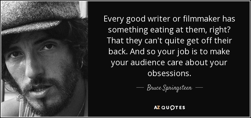 Every good writer or filmmaker has something eating at them, right? That they can't quite get off their back . And so your job is to make your audience care about your obsessions. - Bruce Springsteen