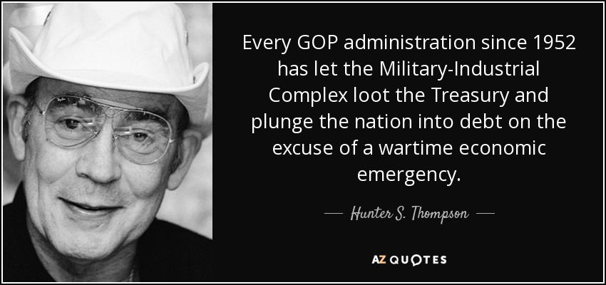 Every GOP administration since 1952 has let the Military-Industrial Complex loot the Treasury and plunge the nation into debt on the excuse of a wartime economic emergency. - Hunter S. Thompson