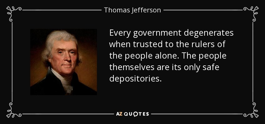 Every government degenerates when trusted to the rulers of the people alone. The people themselves are its only safe depositories. - Thomas Jefferson