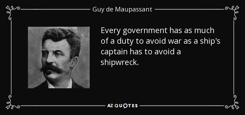 Every government has as much of a duty to avoid war as a ship's captain has to avoid a shipwreck. - Guy de Maupassant