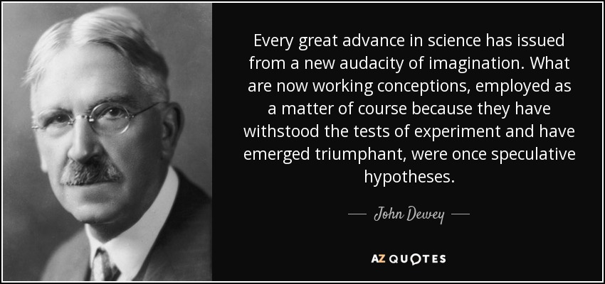 Every great advance in science has issued from a new audacity of imagination. What are now working conceptions, employed as a matter of course because they have withstood the tests of experiment and have emerged triumphant, were once speculative hypotheses. - John Dewey