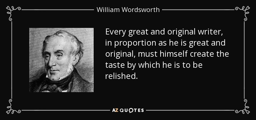 Every great and original writer, in proportion as he is great and original, must himself create the taste by which he is to be relished. - William Wordsworth