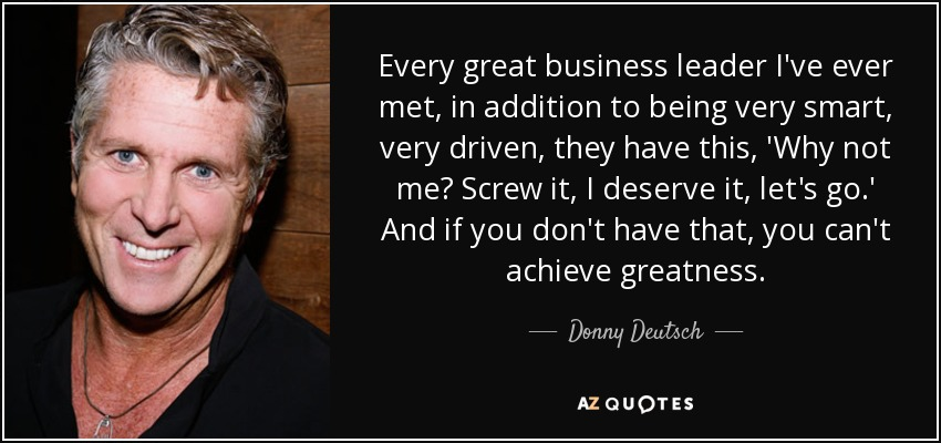 Every great business leader I've ever met, in addition to being very smart, very driven, they have this, 'Why not me? Screw it, I deserve it, let's go.' And if you don't have that, you can't achieve greatness. - Donny Deutsch