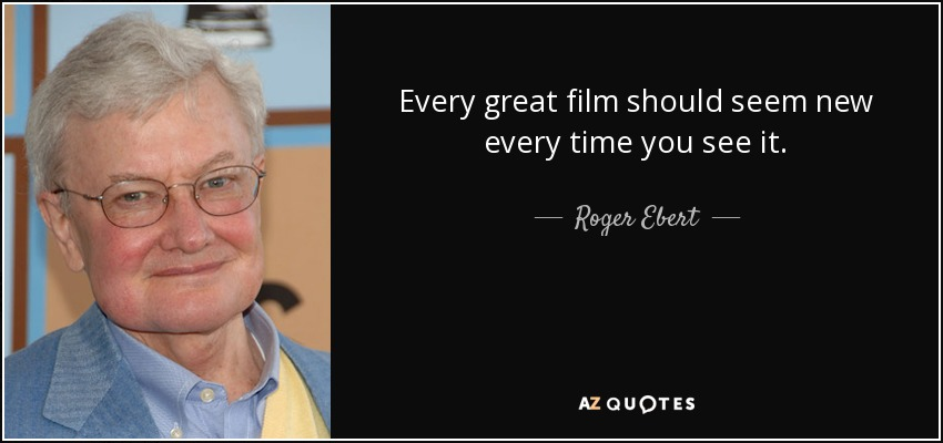 Every great film should seem new every time you see it. - Roger Ebert