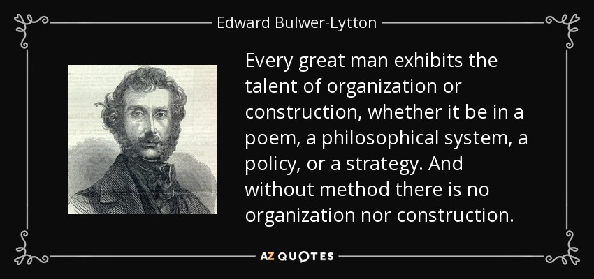 Every great man exhibits the talent of organization or construction, whether it be in a poem, a philosophical system, a policy, or a strategy. And without method there is no organization nor construction. - Edward Bulwer-Lytton, 1st Baron Lytton