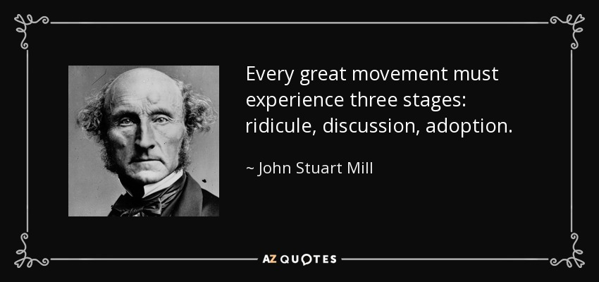 Every great movement must experience three stages: ridicule, discussion, adoption. - John Stuart Mill
