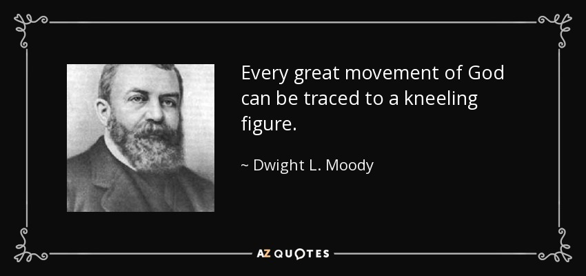Every great movement of God can be traced to a kneeling figure. - Dwight L. Moody