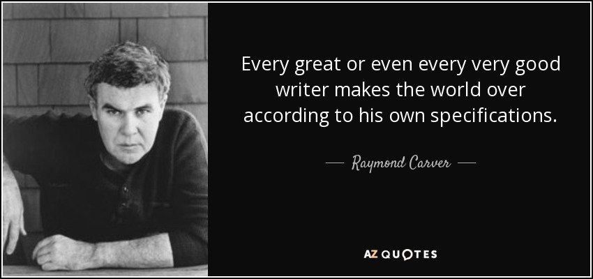 Every great or even every very good writer makes the world over according to his own specifications. - Raymond Carver