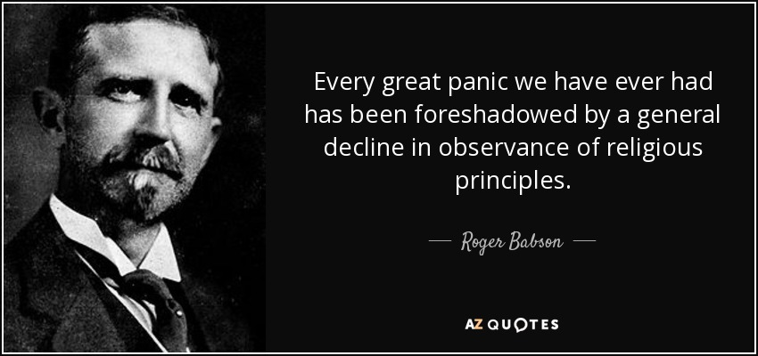 Every great panic we have ever had has been foreshadowed by a general decline in observance of religious principles. - Roger Babson