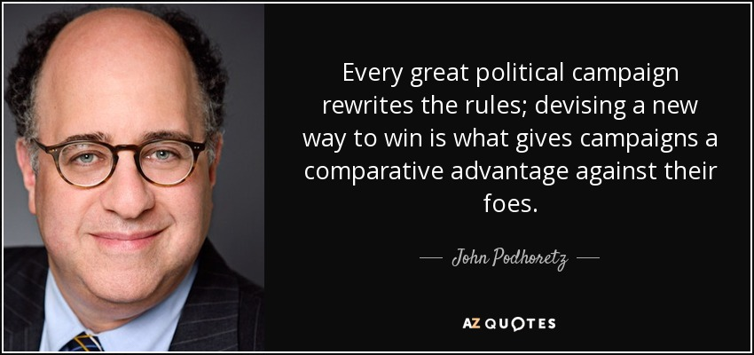 Every great political campaign rewrites the rules; devising a new way to win is what gives campaigns a comparative advantage against their foes. - John Podhoretz