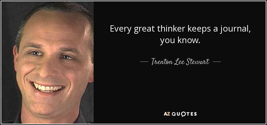 Every great thinker keeps a journal, you know. - Trenton Lee Stewart