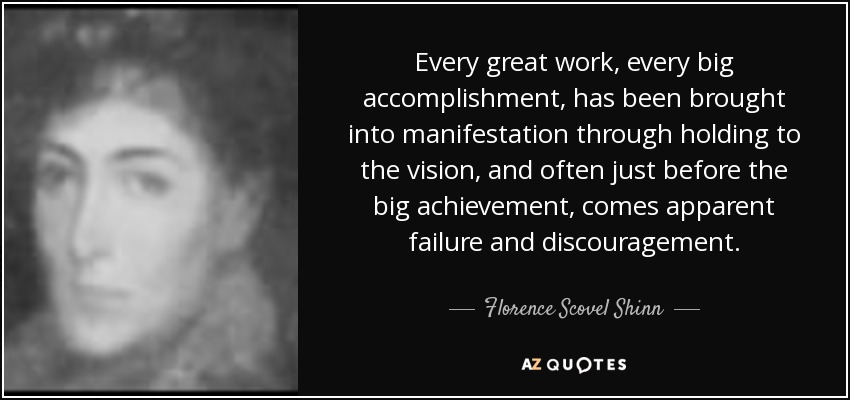 Every great work, every big accomplishment, has been brought into manifestation through holding to the vision, and often just before the big achievement, comes apparent failure and discouragement. - Florence Scovel Shinn