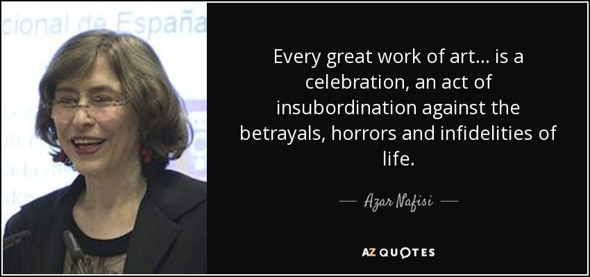 Every great work of art ... is a celebration, an act of insubordination against the betrayals, horrors and infidelities of life. - Azar Nafisi