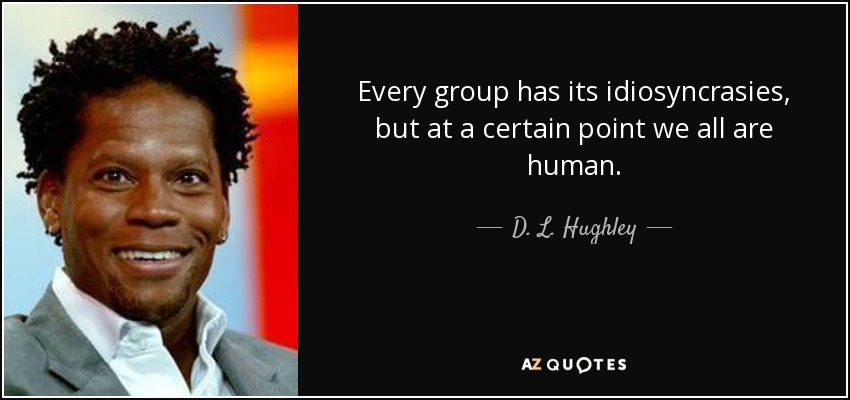 Every group has its idiosyncrasies, but at a certain point we all are human. - D. L. Hughley