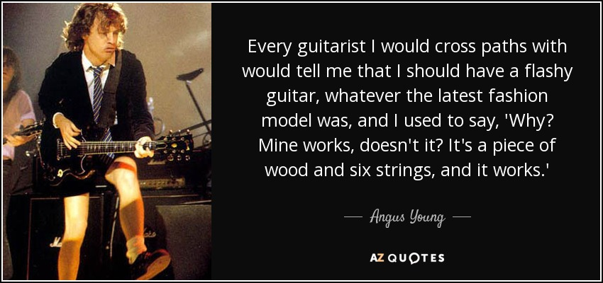 Every guitarist I would cross paths with would tell me that I should have a flashy guitar, whatever the latest fashion model was, and I used to say, 'Why? Mine works, doesn't it? It's a piece of wood and six strings, and it works.' - Angus Young