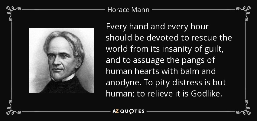 Every hand and every hour should be devoted to rescue the world from its insanity of guilt, and to assuage the pangs of human hearts with balm and anodyne. To pity distress is but human; to relieve it is Godlike. - Horace Mann