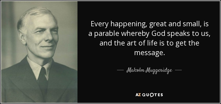 Every happening, great and small, is a parable whereby God speaks to us, and the art of life is to get the message. - Malcolm Muggeridge