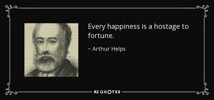 Every happiness is a hostage to fortune. - Arthur Helps