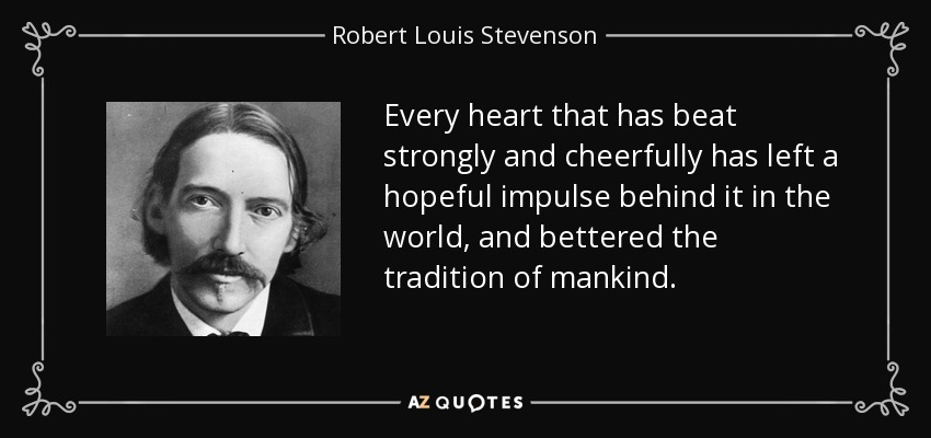 Every heart that has beat strongly and cheerfully has left a hopeful impulse behind it in the world, and bettered the tradition of mankind. - Robert Louis Stevenson
