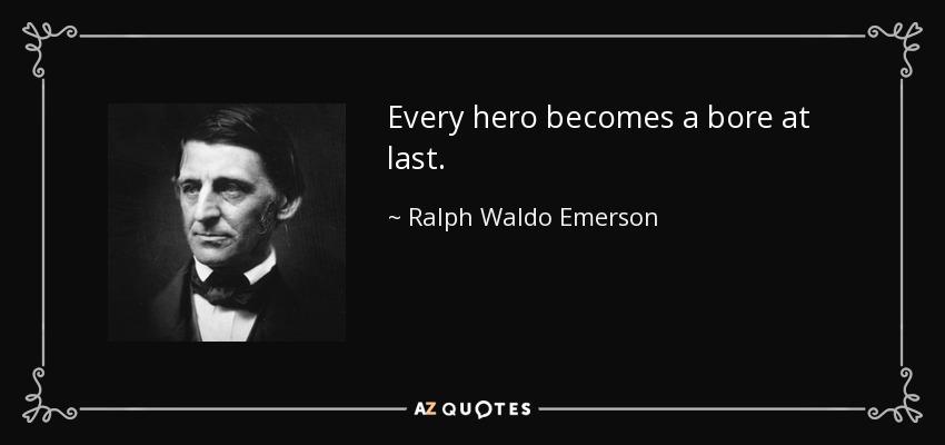 Every hero becomes a bore at last. - Ralph Waldo Emerson