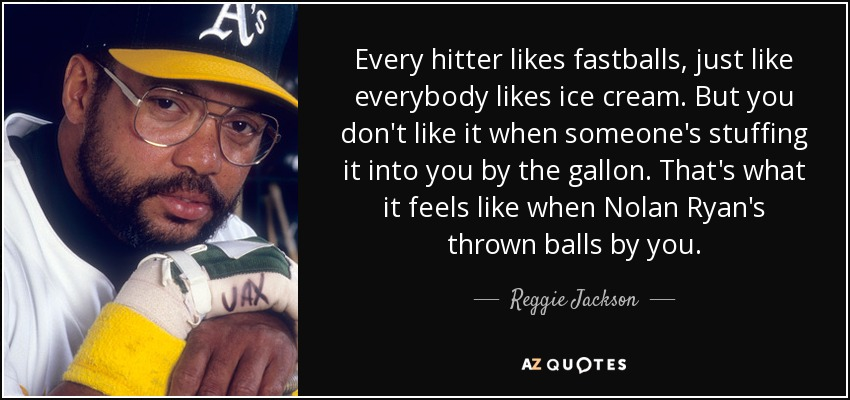 Every hitter likes fastballs, just like everybody likes ice cream. But you don't like it when someone's stuffing it into you by the gallon. That's what it feels like when Nolan Ryan's thrown balls by you. - Reggie Jackson