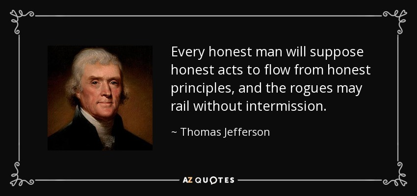Every honest man will suppose honest acts to flow from honest principles, and the rogues may rail without intermission. - Thomas Jefferson