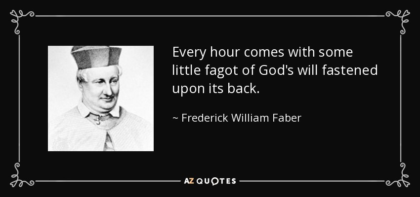 Every hour comes with some little fagot of God's will fastened upon its back. - Frederick William Faber
