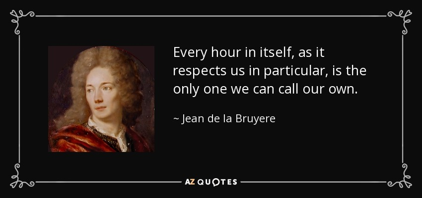 Every hour in itself, as it respects us in particular, is the only one we can call our own. - Jean de la Bruyere