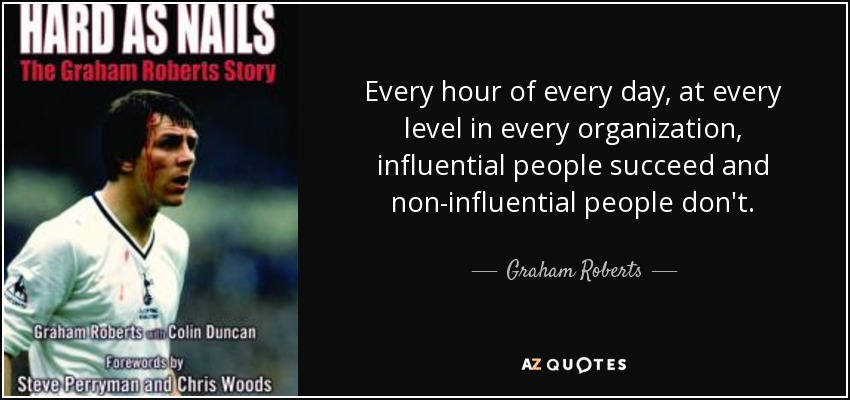 Every hour of every day, at every level in every organization, influential people succeed and non-influential people don't. - Graham Roberts