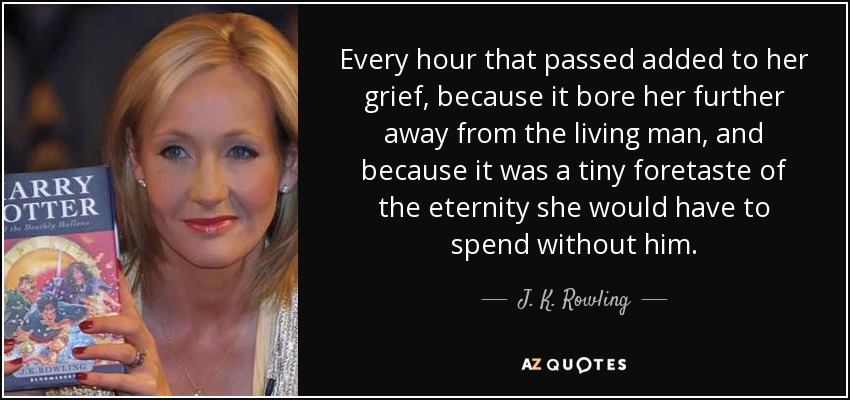 Every hour that passed added to her grief, because it bore her further away from the living man, and because it was a tiny foretaste of the eternity she would have to spend without him. - J. K. Rowling