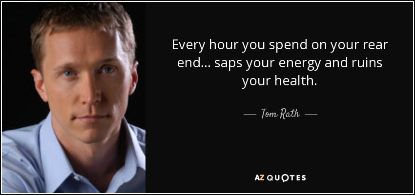 Every hour you spend on your rear end ... saps your energy and ruins your health. - Tom Rath