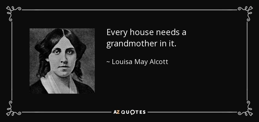 Every house needs a grandmother in it. - Louisa May Alcott