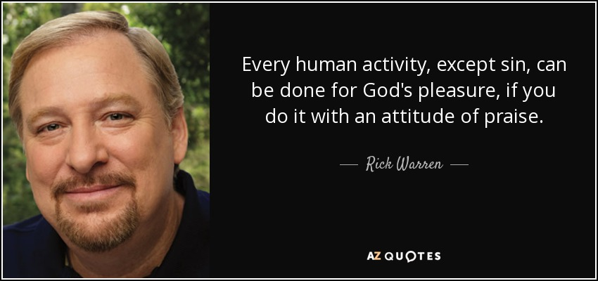 Every human activity, except sin, can be done for God's pleasure, if you do it with an attitude of praise. - Rick Warren