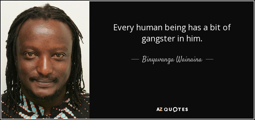 Every human being has a bit of gangster in him. - Binyavanga Wainaina