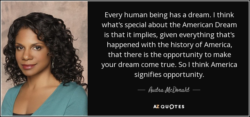Every human being has a dream. I think what's special about the American Dream is that it implies, given everything that's happened with the history of America, that there is the opportunity to make your dream come true. So I think America signifies opportunity. - Audra McDonald