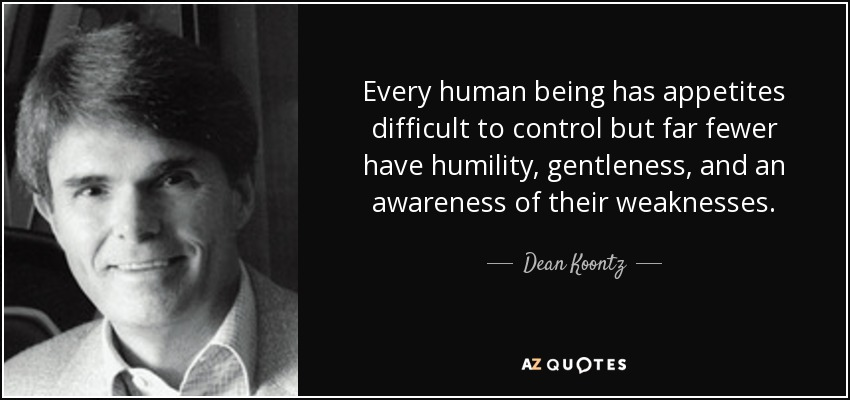 Every human being has appetites difficult to control but far fewer have humility, gentleness, and an awareness of their weaknesses. - Dean Koontz