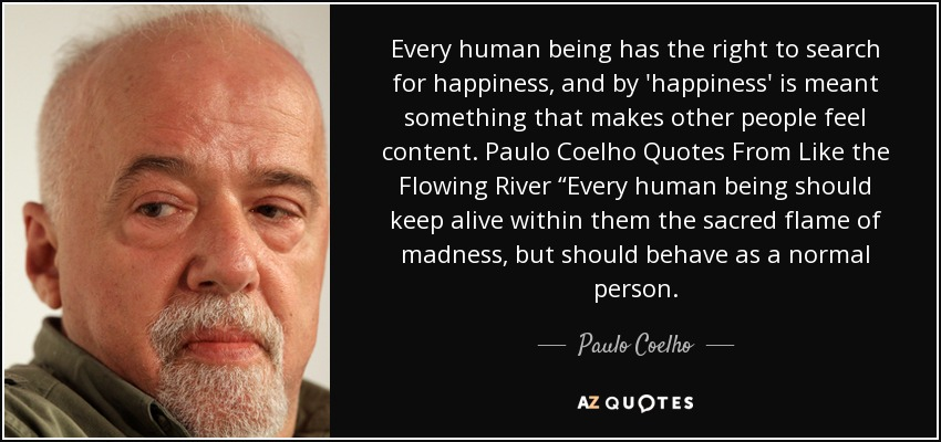 "Every human being has the right to search for happiness, and by 'happiness' is meant something that makes other people feel content. Paulo Coelho Quotes From Like the Flowing River ""Every human being should keep alive within them the sacred flame of madness, but should behave as a normal person. - Paulo Coelho"