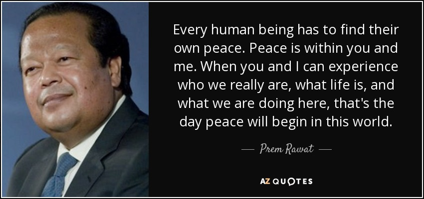 Every human being has to find their own peace. Peace is within you and me. When you and I can experience who we really are, what life is, and what we are doing here, that's the day peace will begin in this world. - Prem Rawat