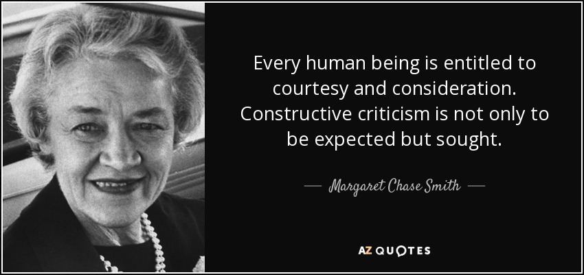 Every human being is entitled to courtesy and consideration. Constructive criticism is not only to be expected but sought. - Margaret Chase Smith