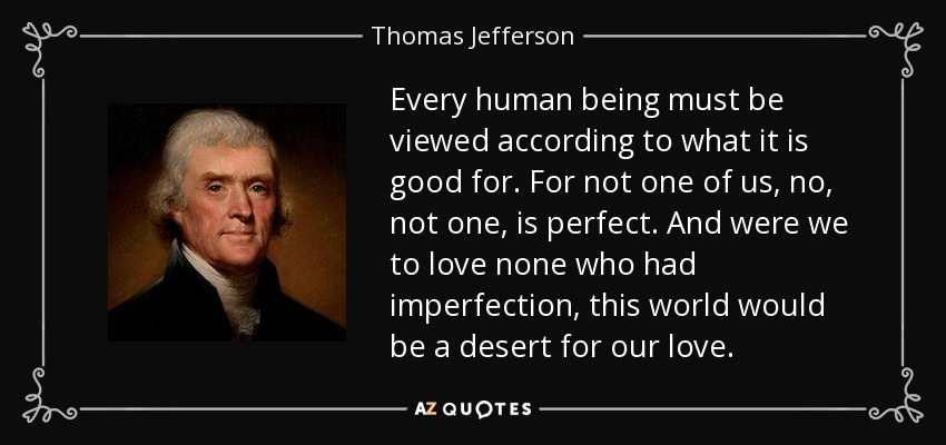 Every human being must be viewed according to what it is good for. For not one of us, no, not one, is perfect. And were we to love none who had imperfection, this world would be a desert for our love. - Thomas Jefferson